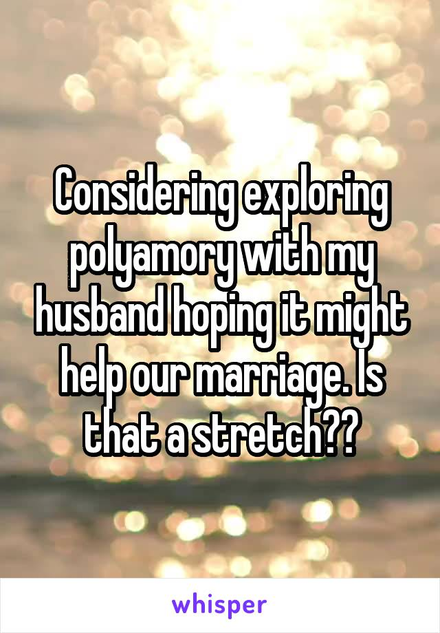Considering exploring polyamory with my husband hoping it might help our marriage. Is that a stretch??