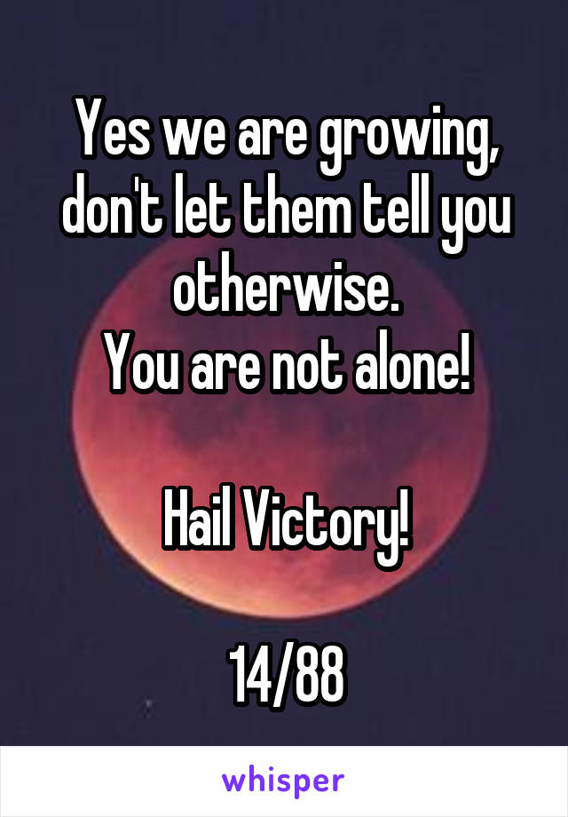 Yes we are growing, don't let them tell you otherwise. You are not alone!  Hail Victory!  14/88
