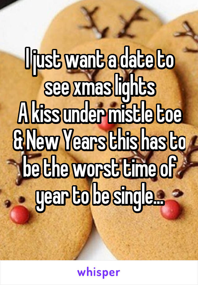 I just want a date to see xmas lights A kiss under mistle toe & New Years this has to be the worst time of year to be single...