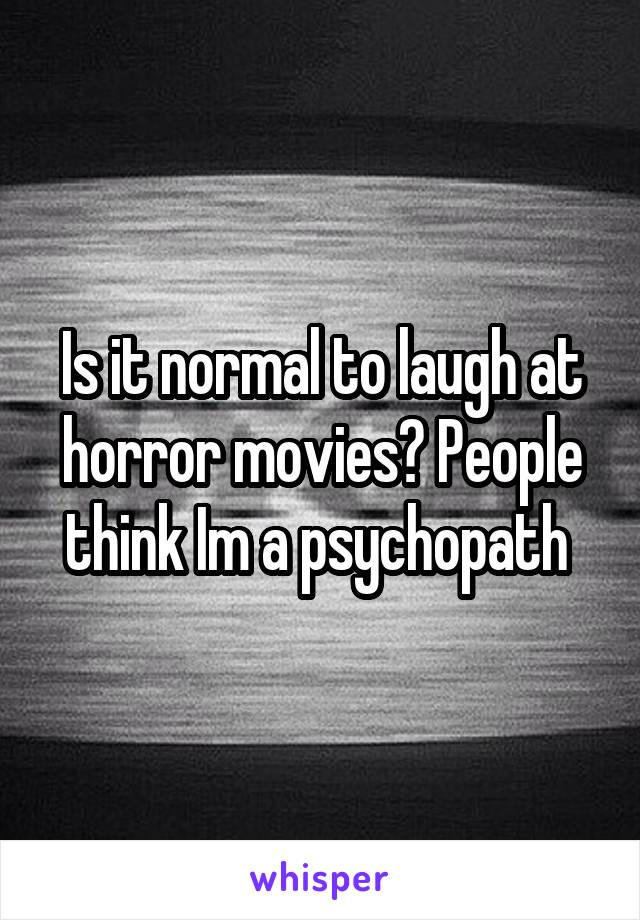 Is it normal to laugh at horror movies? People think Im a psychopath
