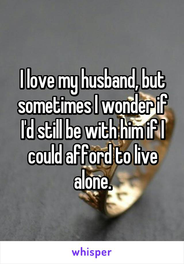 I love my husband, but sometimes I wonder if I'd still be with him if I could afford to live alone.