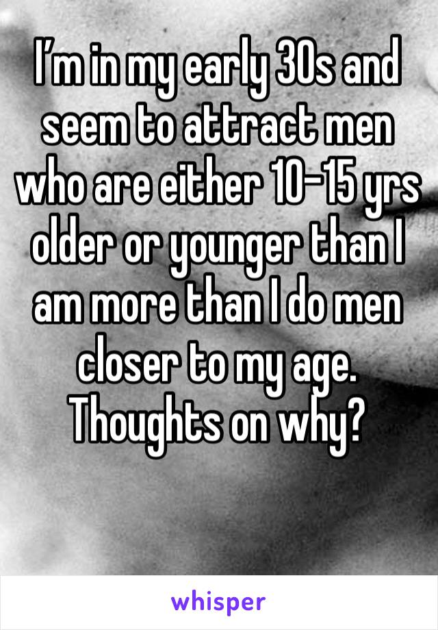 I'm in my early 30s and seem to attract men who are either 10-15 yrs older or younger than I am more than I do men closer to my age. Thoughts on why?