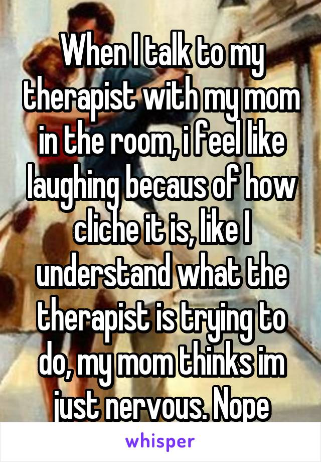 When I talk to my therapist with my mom in the room, i feel like laughing becaus of how cliche it is, like I understand what the therapist is trying to do, my mom thinks im just nervous. Nope