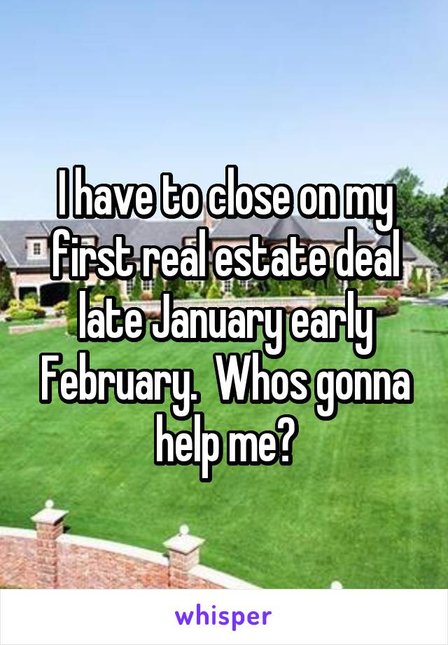 I have to close on my first real estate deal late January early February.  Whos gonna help me?