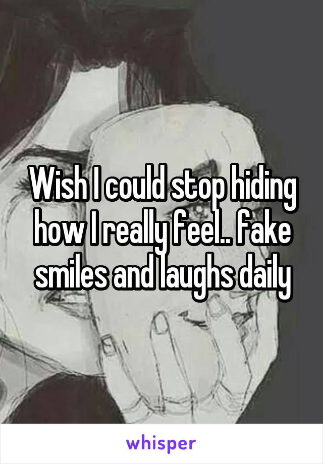 Wish I could stop hiding how I really feel.. fake smiles and laughs daily
