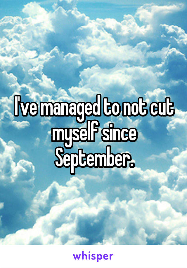 I've managed to not cut myself since September.