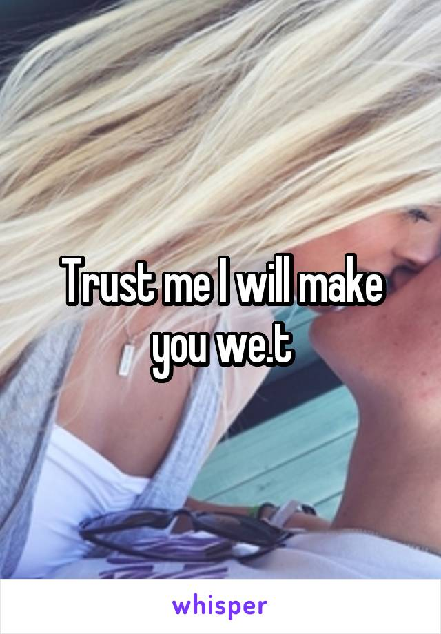 Trust me I will make you we.t