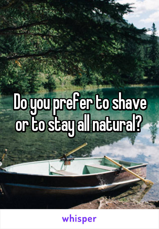 Do you prefer to shave or to stay all natural?