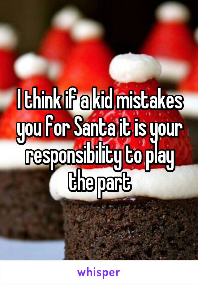 I think if a kid mistakes you for Santa it is your responsibility to play the part