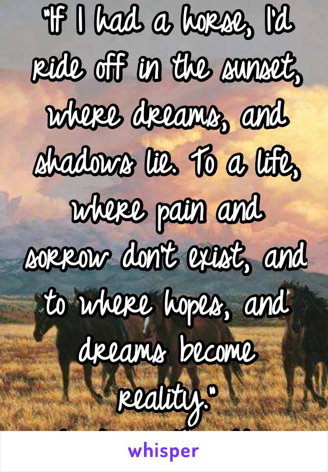 """If I had a horse, I'd ride off in the sunset, where dreams, and shadows lie. To a life, where pain and sorrow don't exist, and to where hopes, and dreams become reality."" ~Lindsay Turcotte~"