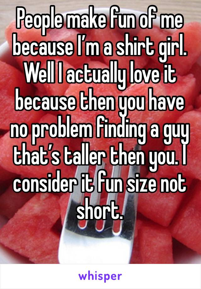People make fun of me because I'm a shirt girl. Well I actually love it because then you have no problem finding a guy that's taller then you. I consider it fun size not short.