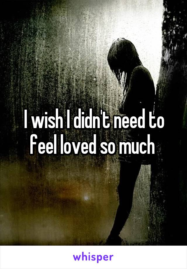 I wish I didn't need to feel loved so much