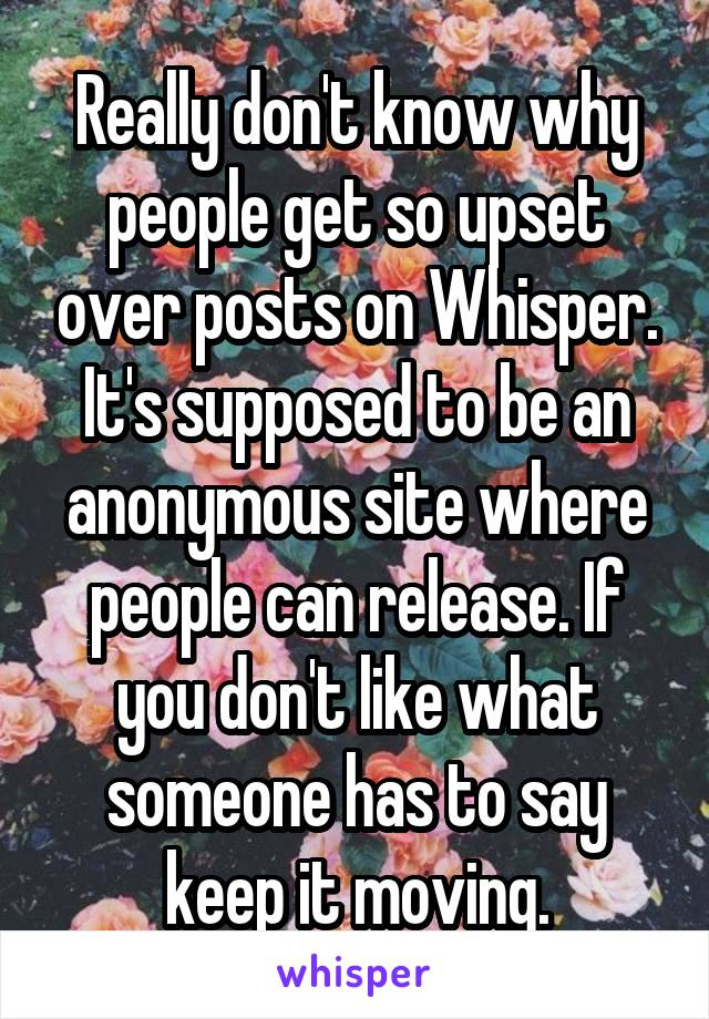 Really don't know why people get so upset over posts on Whisper. It's supposed to be an anonymous site where people can release. If you don't like what someone has to say keep it moving.