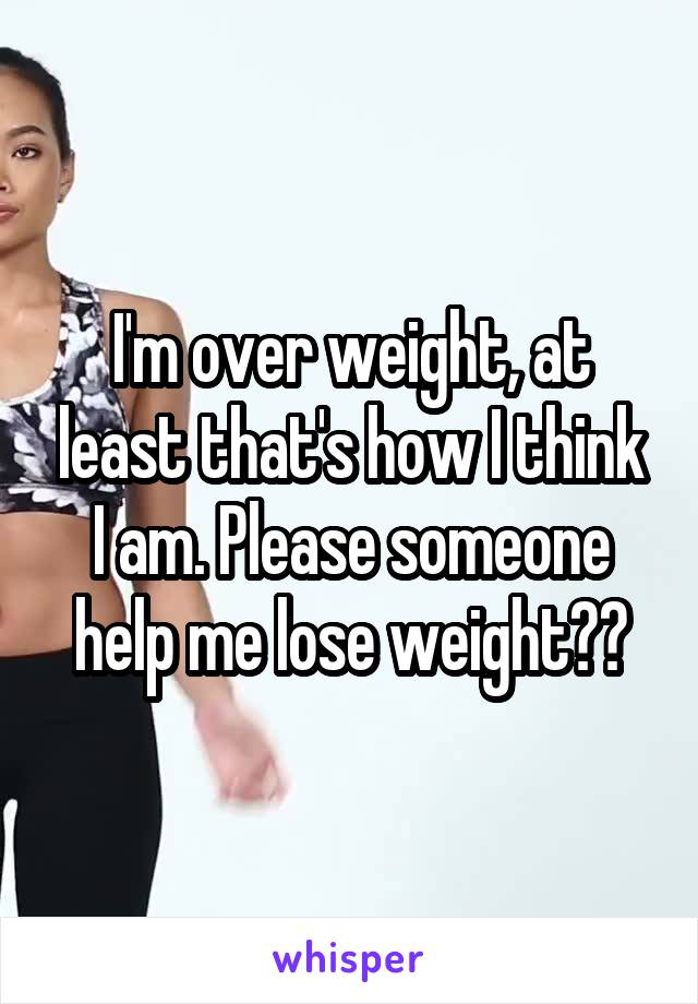 I'm over weight, at least that's how I think I am. Please someone help me lose weight??