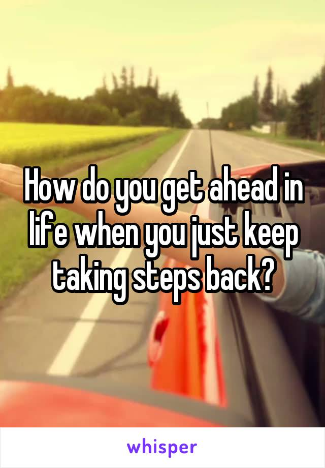 How do you get ahead in life when you just keep taking steps back?