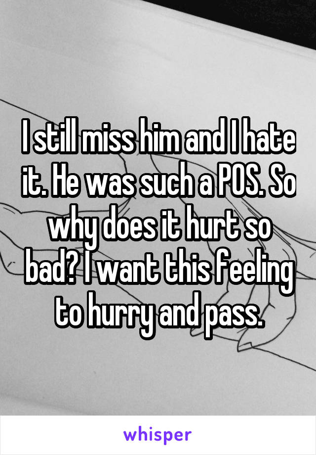 I still miss him and I hate it. He was such a POS. So why does it hurt so bad? I want this feeling to hurry and pass.