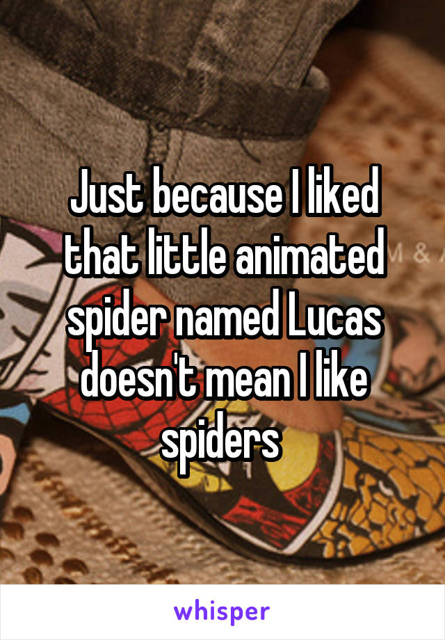 Just because I liked that little animated spider named Lucas doesn't mean I like spiders