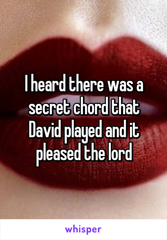 I heard there was a secret chord that David played and it pleased the lord