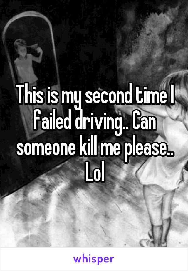 This is my second time I failed driving.. Can someone kill me please.. Lol