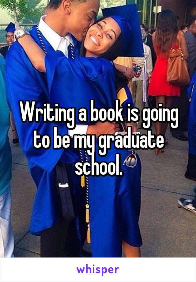 Writing a book is going to be my graduate school.