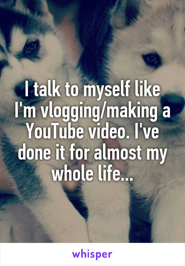 I talk to myself like I'm vlogging/making a YouTube video. I've done it for almost my whole life...