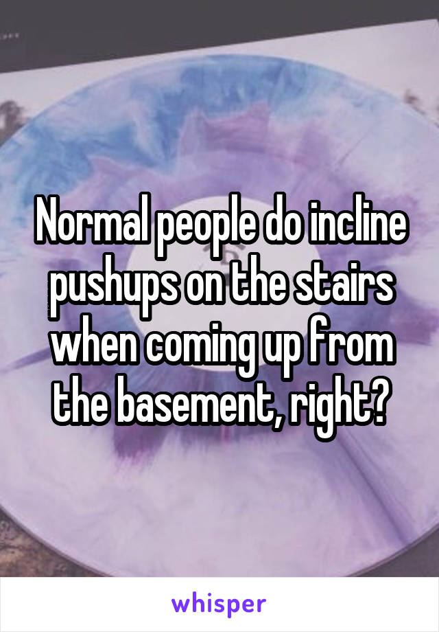 Normal people do incline pushups on the stairs when coming up from the basement, right?