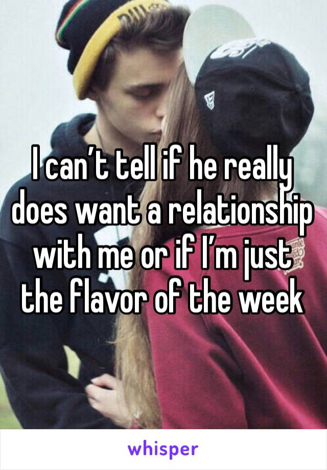 I can't tell if he really does want a relationship with me or if I'm just the flavor of the week