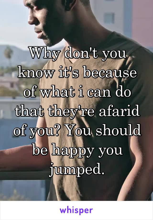 Why don't you know it's because of what i can do that they're afarid of you? You should be happy you jumped.