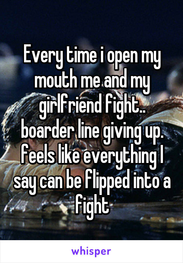 Every time i open my mouth me and my girlfriend fight.. boarder line giving up. feels like everything I say can be flipped into a fight