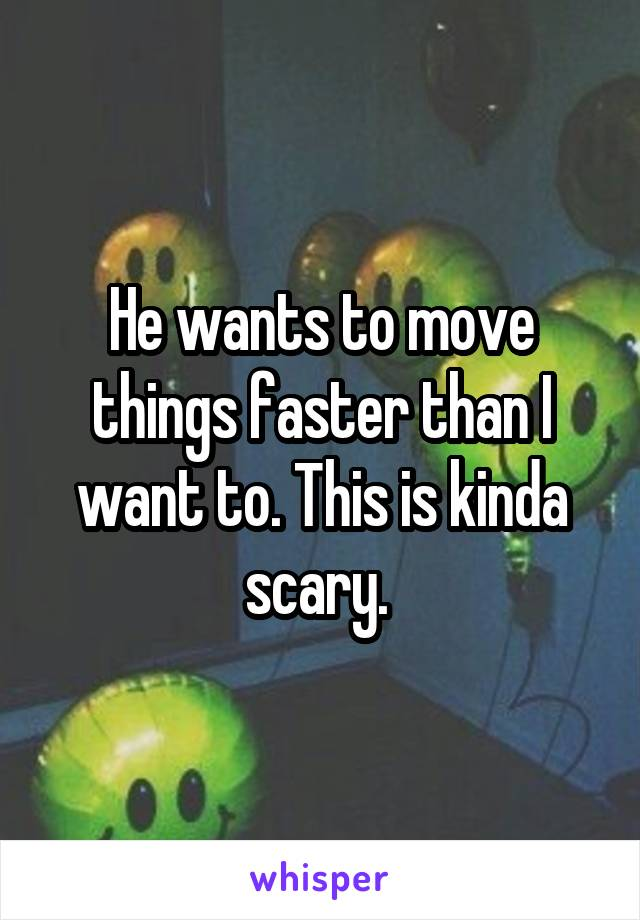 He wants to move things faster than I want to. This is kinda scary.