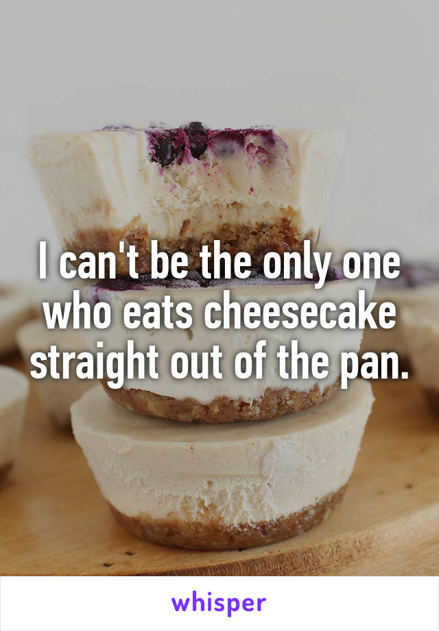 I can't be the only one who eats cheesecake straight out of the pan.
