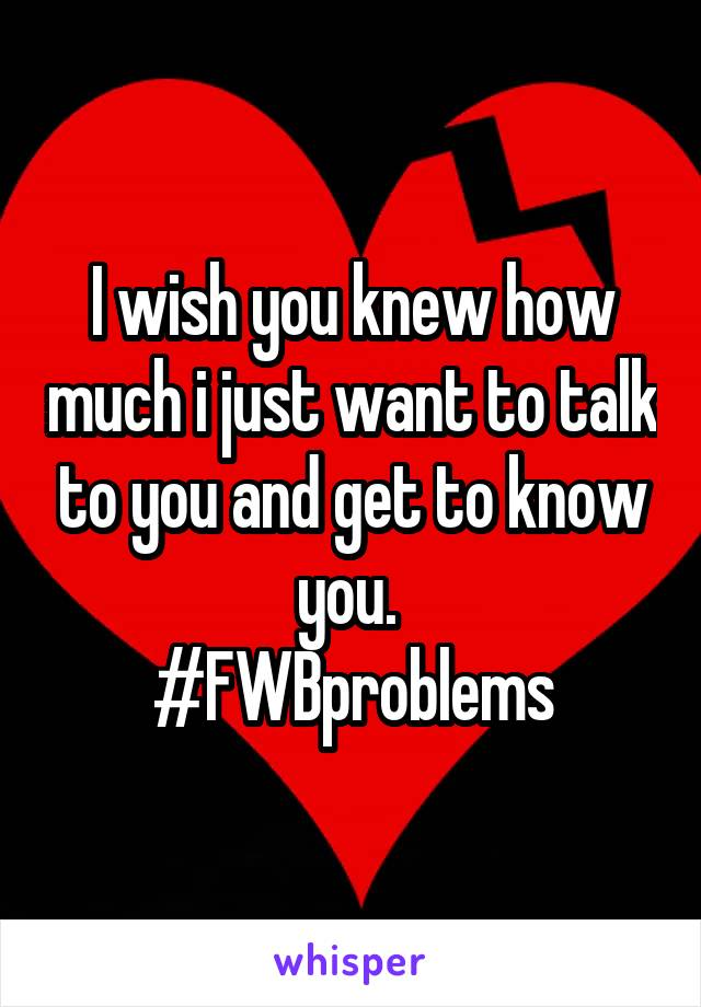 I wish you knew how much i just want to talk to you and get to know you.  #FWBproblems