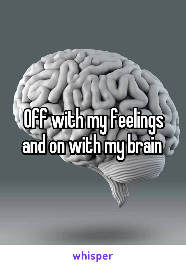 Off with my feelings and on with my brain