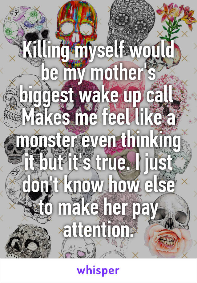 Killing myself would be my mother's biggest wake up call  Makes me feel like a monster even thinking it but it's true. I just don't know how else to make her pay attention.