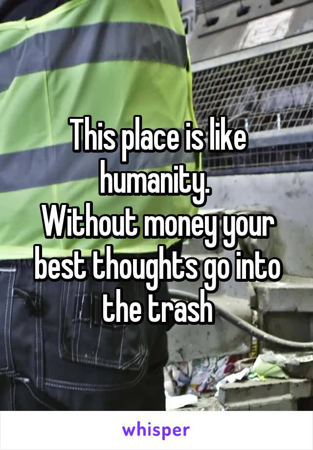 This place is like humanity.  Without money your best thoughts go into the trash