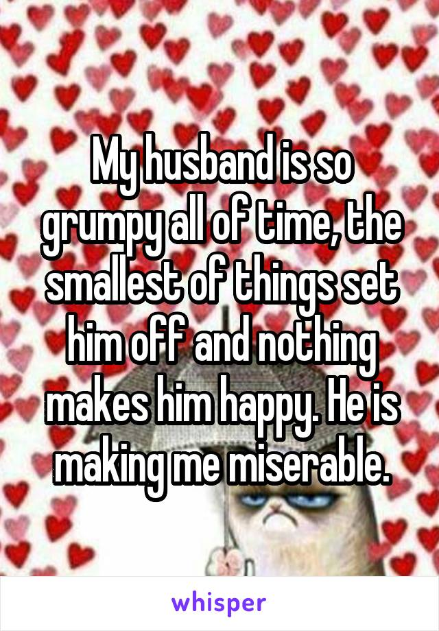 My husband is so grumpy all of time, the smallest of things set him off and nothing makes him happy. He is making me miserable.