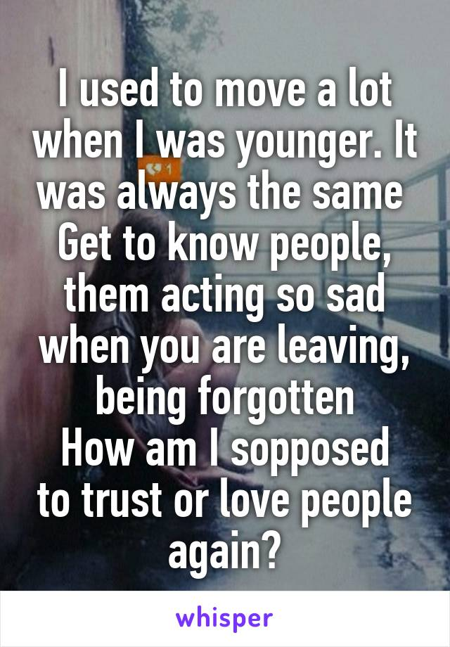 I used to move a lot when I was younger. It was always the same  Get to know people, them acting so sad when you are leaving, being forgotten How am I sopposed to trust or love people again?