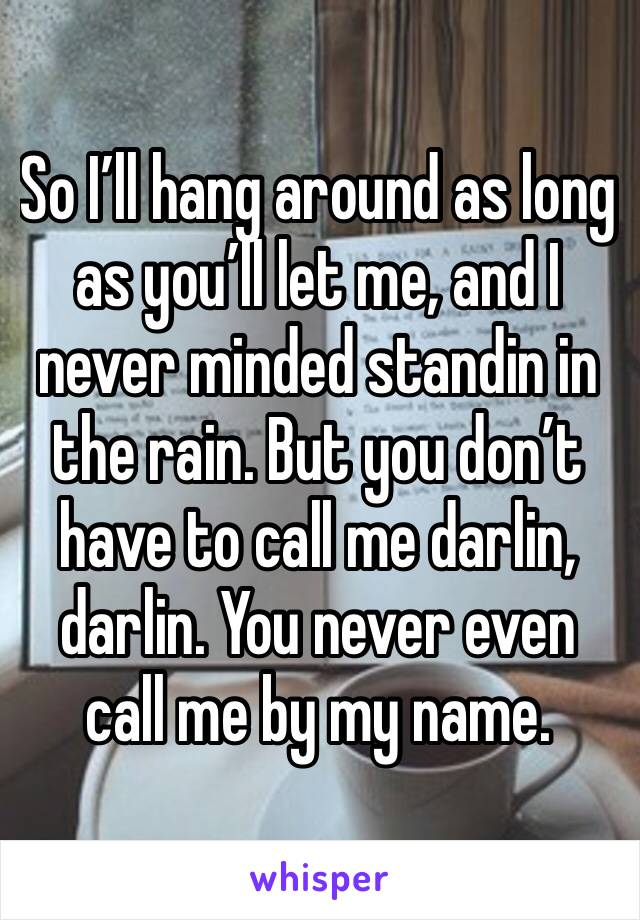 So I'll hang around as long as you'll let me, and I never minded standin in the rain. But you don't have to call me darlin, darlin. You never even call me by my name.