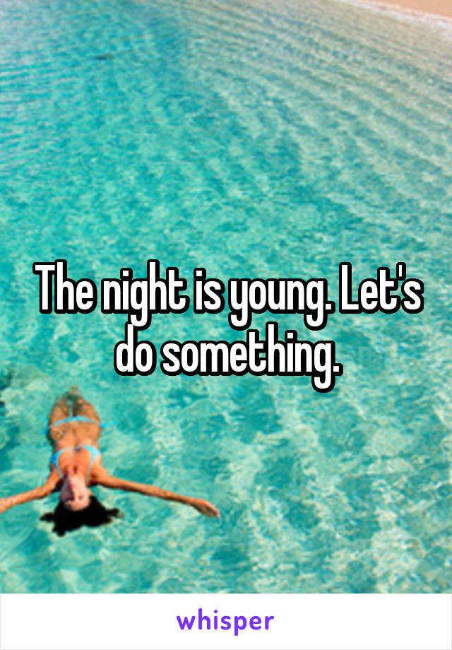 The night is young. Let's do something.