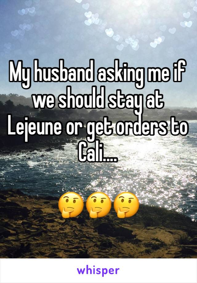 My husband asking me if we should stay at Lejeune or get orders to Cali....   🤔🤔🤔