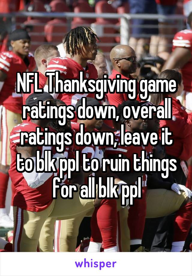 NFL Thanksgiving game ratings down, overall ratings down, leave it to blk ppl to ruin things for all blk ppl