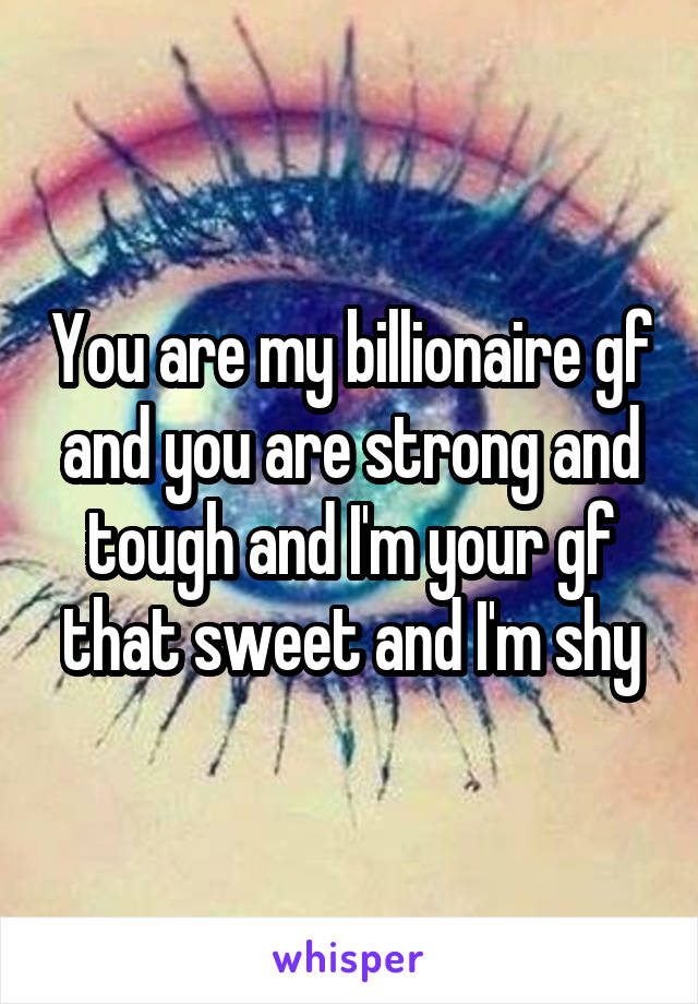 You are my billionaire gf and you are strong and tough and I'm your gf that sweet and I'm shy