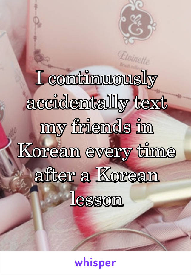 I continuously accidentally text my friends in Korean every time after a Korean lesson
