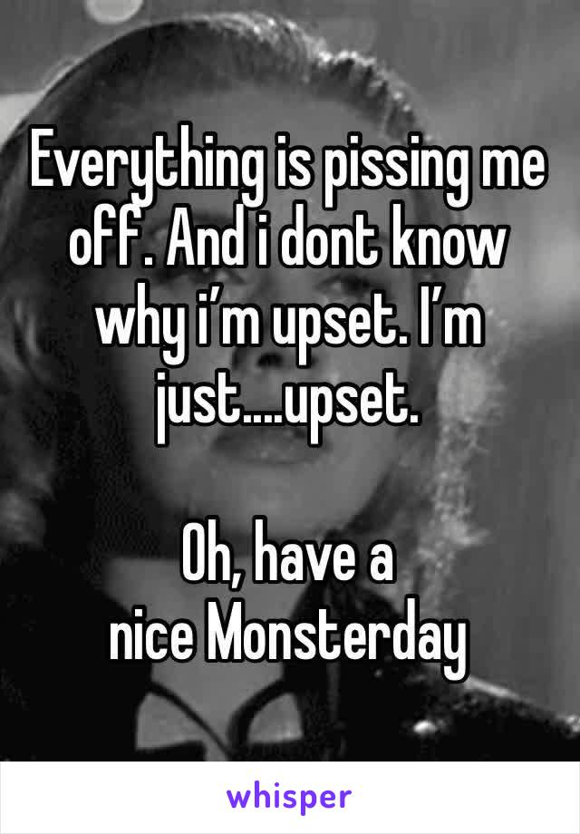 Everything is pissing me off. And i dont know why i'm upset. I'm just....upset.  Oh, have a nice Monsterday
