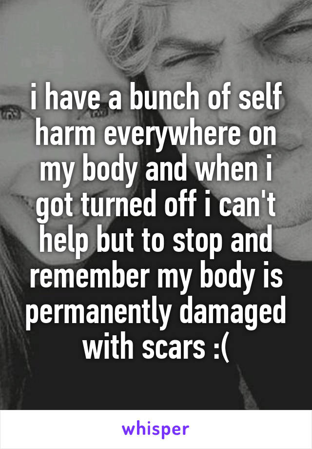 i have a bunch of self harm everywhere on my body and when i got turned off i can't help but to stop and remember my body is permanently damaged with scars :(