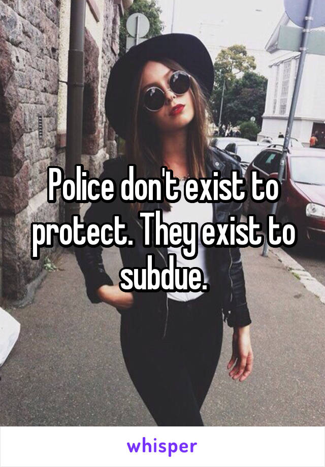Police don't exist to protect. They exist to subdue.