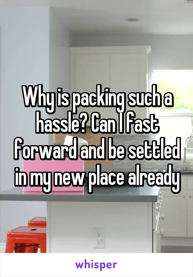 Why is packing such a hassle? Can I fast forward and be settled in my new place already