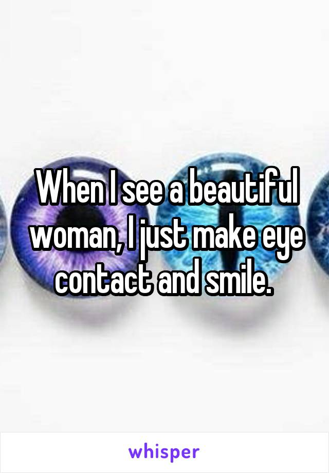 When I see a beautiful woman, I just make eye contact and smile.