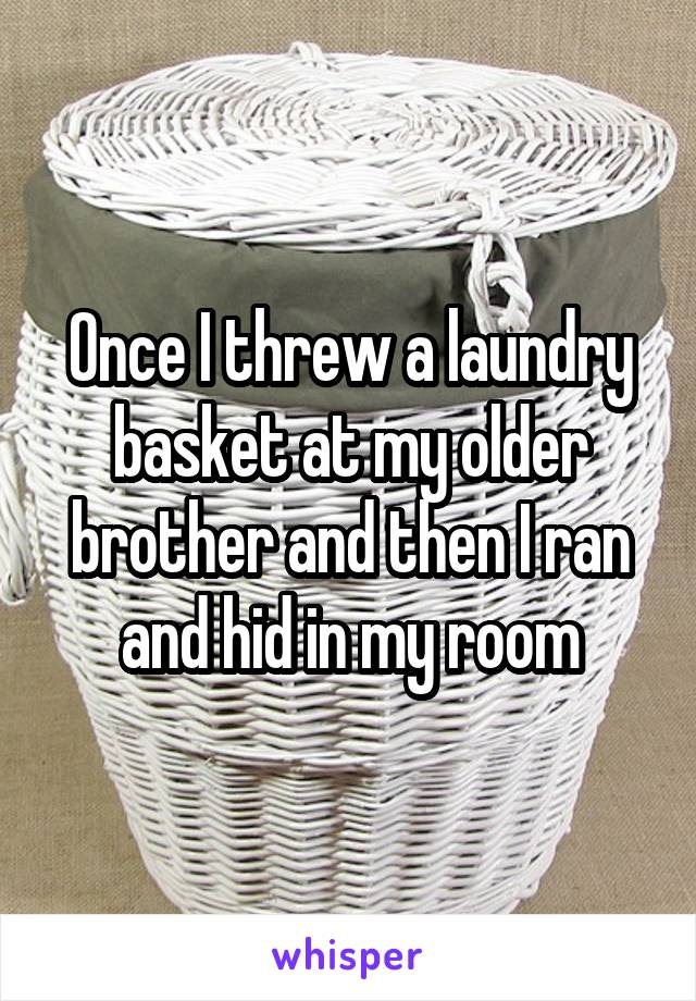 Once I threw a laundry basket at my older brother and then I ran and hid in my room