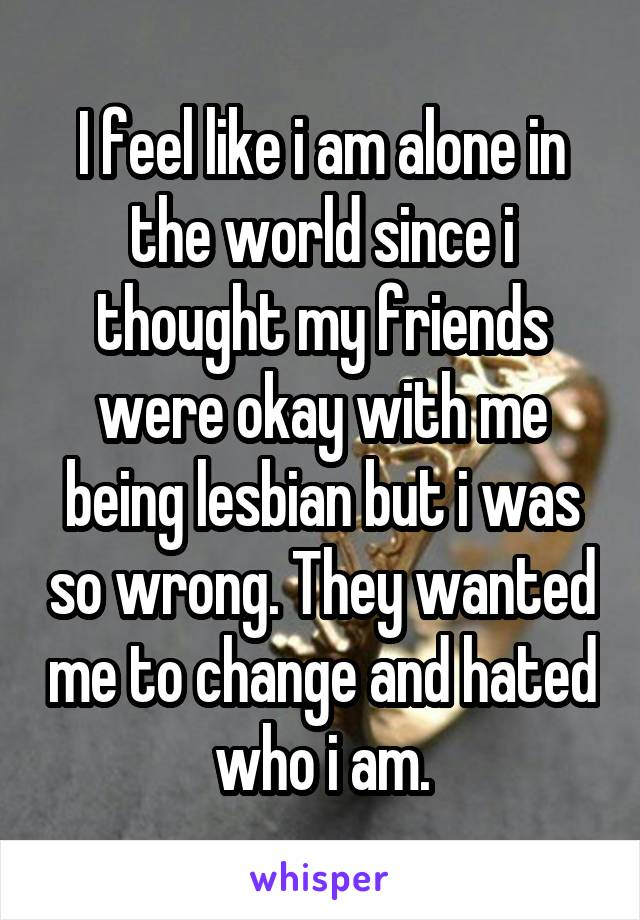 I feel like i am alone in the world since i thought my friends were okay with me being lesbian but i was so wrong. They wanted me to change and hated who i am.
